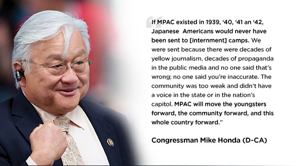 If MPAC existed in 1939, '40, '41 an '42, Japanese  Americans would never have been sent to  [internment] camps. We were sent because there were decades of yellow journalism, decades of propaganda in the public media and no one said that's wrong; no one said you're inaccurate. The community was too weak and didn't have a voice in the state or in the nation's capitol. MPAC will move the youngsters forward, the community forward, and this whole country forward. - Congressman Mike Honda (D-CA)